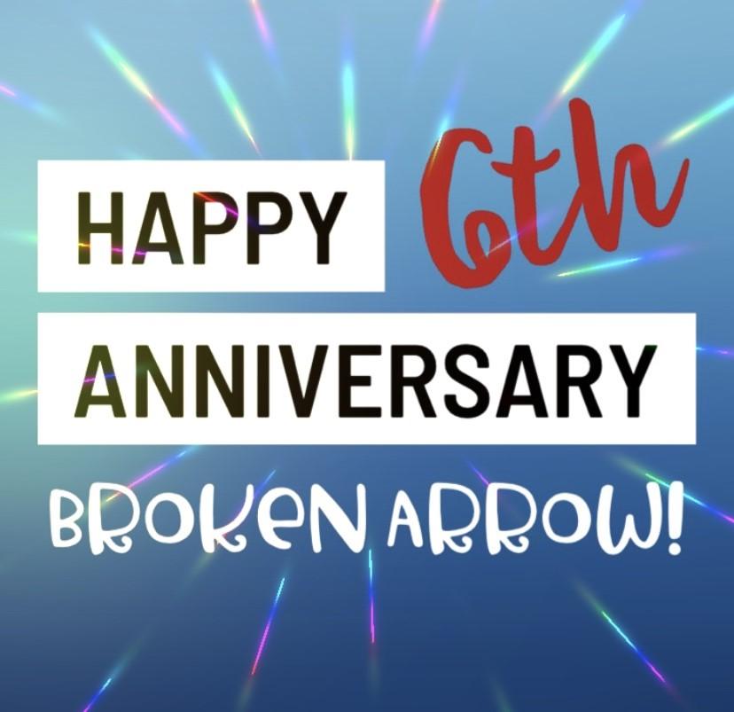 Broken Arrow's 6th Anniversary!
