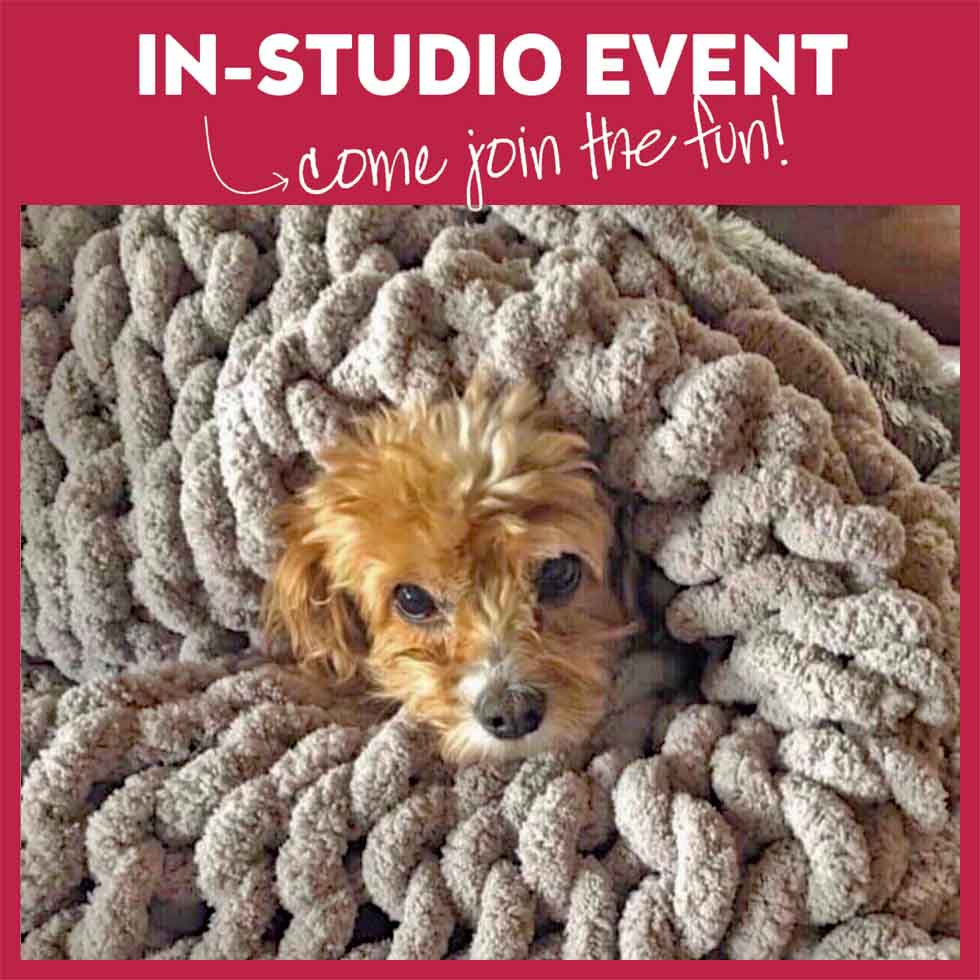 LET'S MAKE A CHUNKY KNIT BLANKET - IN STUDIO EVENT. VERY LIMITED SEATING DUE TO SOCIAL DISTANCING
